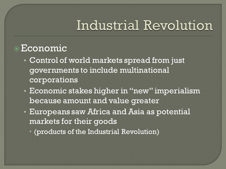  Economic Control of world markets spread from just governments to include multinational corporations Economic stakes higher in new imperialism because amount and value greater Europeans saw Africa and Asia as potential markets for their goods  (products of the Industrial Revolution)