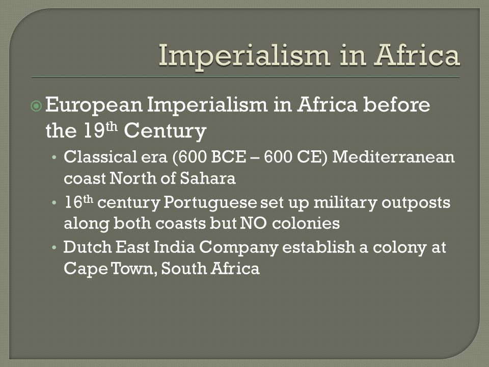  European Imperialism in Africa before the 19 th Century Classical era (600 BCE – 600 CE) Mediterranean coast North of Sahara 16 th century Portuguese set up military outposts along both coasts but NO colonies Dutch East India Company establish a colony at Cape Town, South Africa