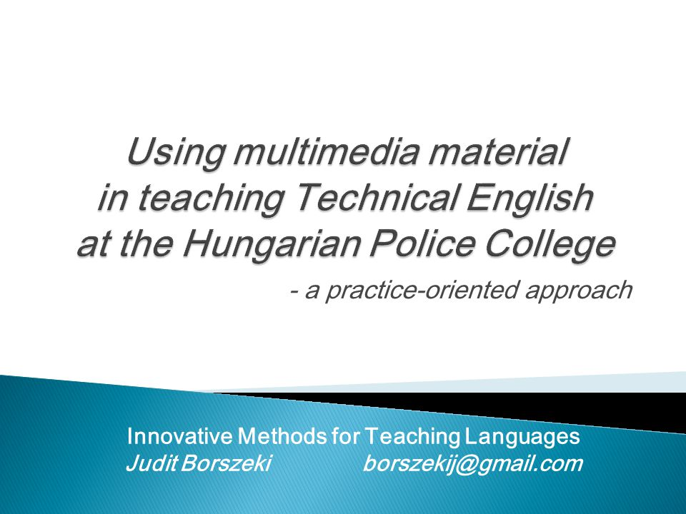 Using multimedia material in teaching Technical English at the Hungarian Police College - a practice-oriented approach Innovative Methods for Teaching Languages Judit Borszeki borszekij@gmail.com