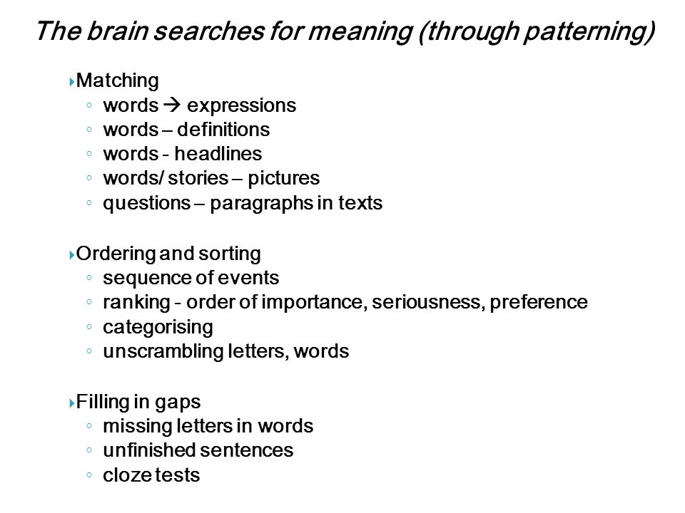 The brain searches for meaning (through patterning)  Matching ◦ words  expressions ◦ words – definitions ◦ words - headlines ◦ words/ stories – pictures ◦ questions – paragraphs in texts  Ordering and sorting ◦ sequence of events ◦ ranking - order of importance, seriousness, preference ◦ categorising ◦ unscrambling letters, words  Filling in gaps ◦ missing letters in words ◦ unfinished sentences ◦ cloze tests