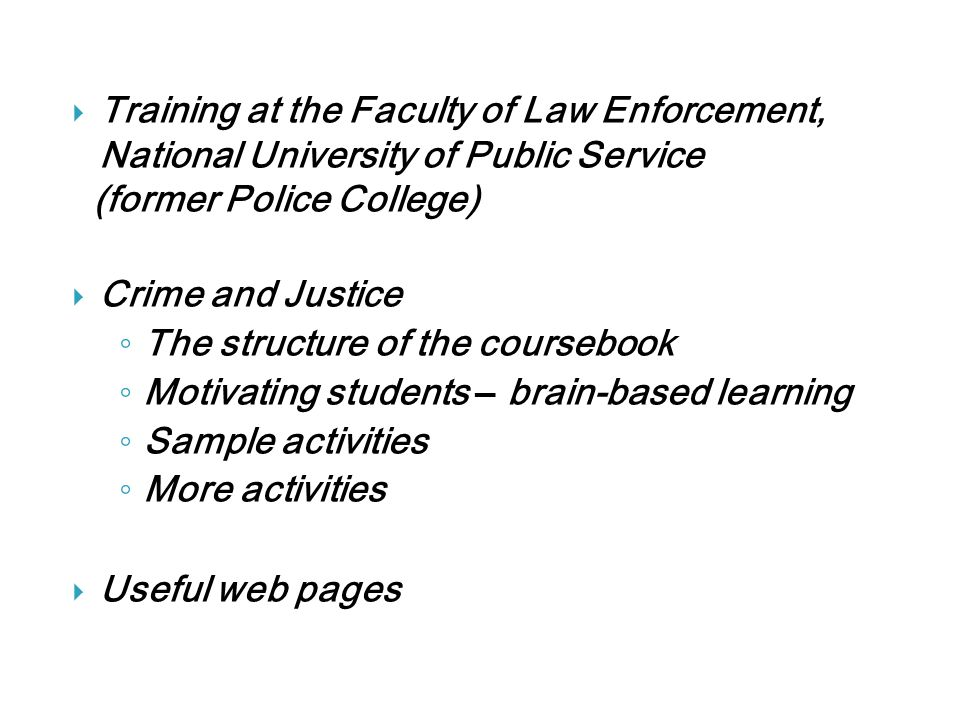  Training at the Faculty of Law Enforcement, National University of Public Service (former Police College)  Crime and Justice ◦ The structure of the coursebook ◦ Motivating students – brain-based learning ◦ Sample activities ◦ More activities  Useful web pages