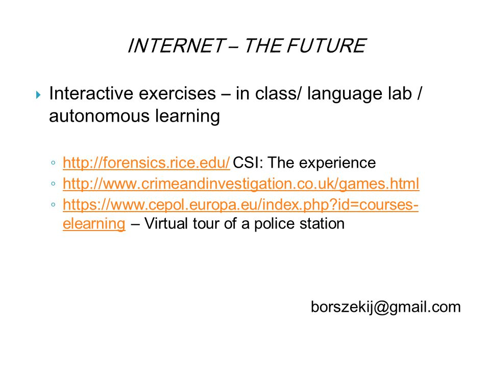 INTERNET – THE FUTURE  Interactive exercises – in class/ language lab / autonomous learning ◦ http://forensics.rice.edu/ CSI: The experience http://forensics.rice.edu/ ◦ http://www.crimeandinvestigation.co.uk/games.html http://www.crimeandinvestigation.co.uk/games.html ◦ https://www.cepol.europa.eu/index.php id=courses- elearning – Virtual tour of a police station https://www.cepol.europa.eu/index.php id=courses- elearning borszekij@gmail.com
