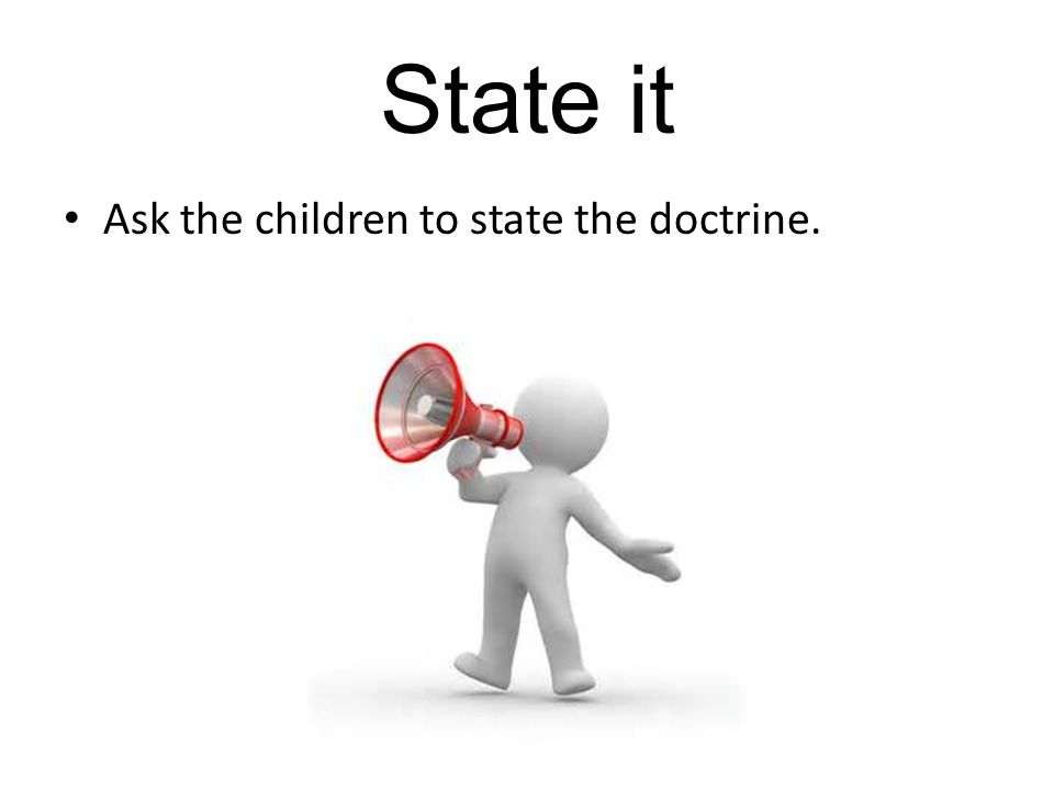 State it Ask the children to state the doctrine.