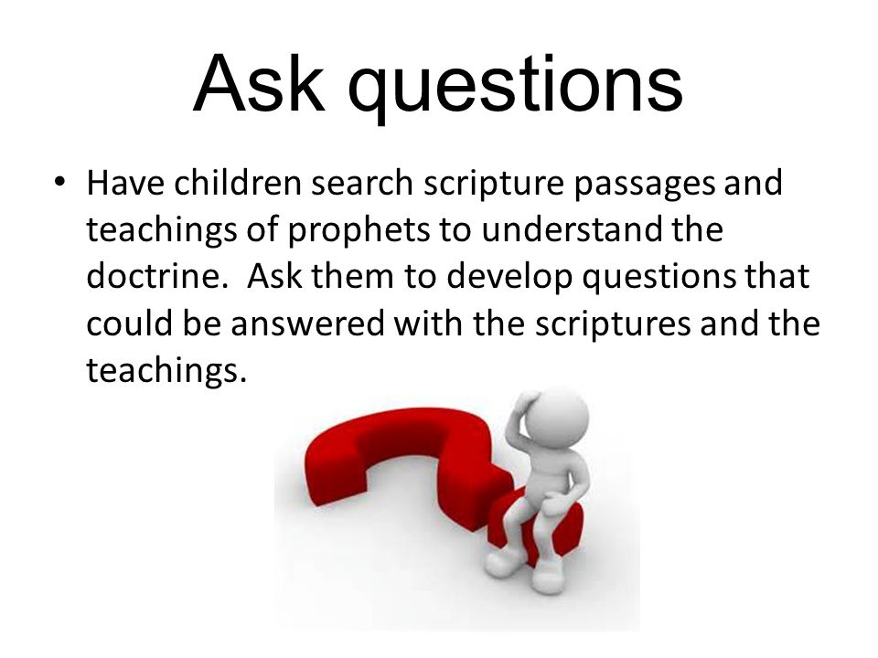 Ask questions Have children search scripture passages and teachings of prophets to understand the doctrine.