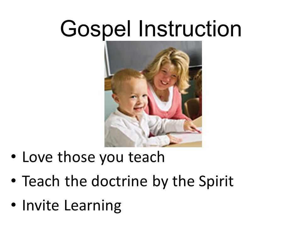 Gospel Instruction Love those you teach Teach the doctrine by the Spirit Invite Learning