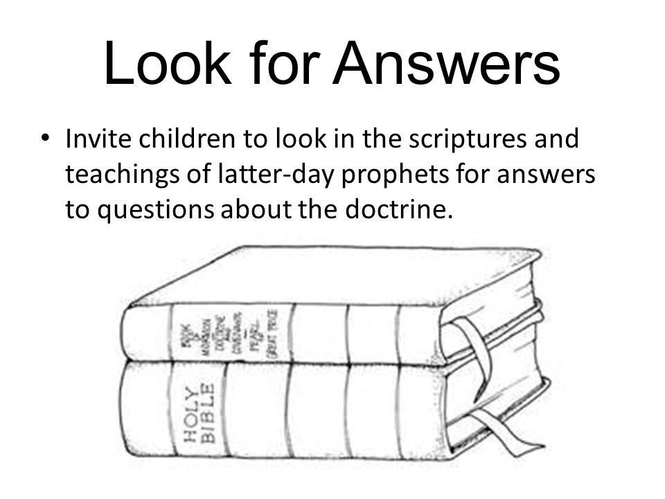 Look for Answers Invite children to look in the scriptures and teachings of latter-day prophets for answers to questions about the doctrine.