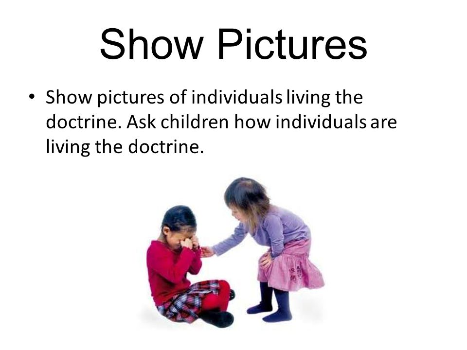 Show Pictures Show pictures of individuals living the doctrine.
