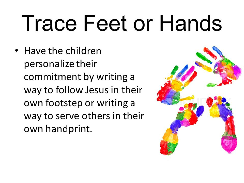 Trace Feet or Hands Have the children personalize their commitment by writing a way to follow Jesus in their own footstep or writing a way to serve others in their own handprint.