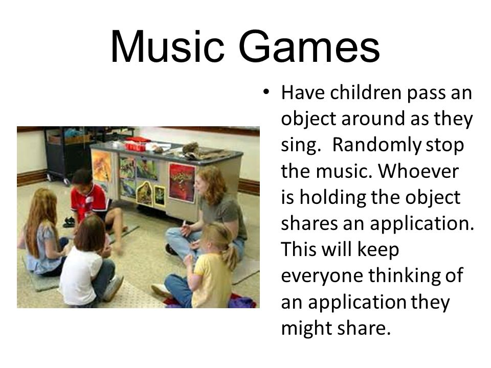 Music Games Have children pass an object around as they sing.
