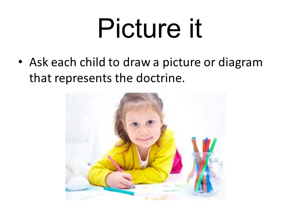 Picture it Ask each child to draw a picture or diagram that represents the doctrine.