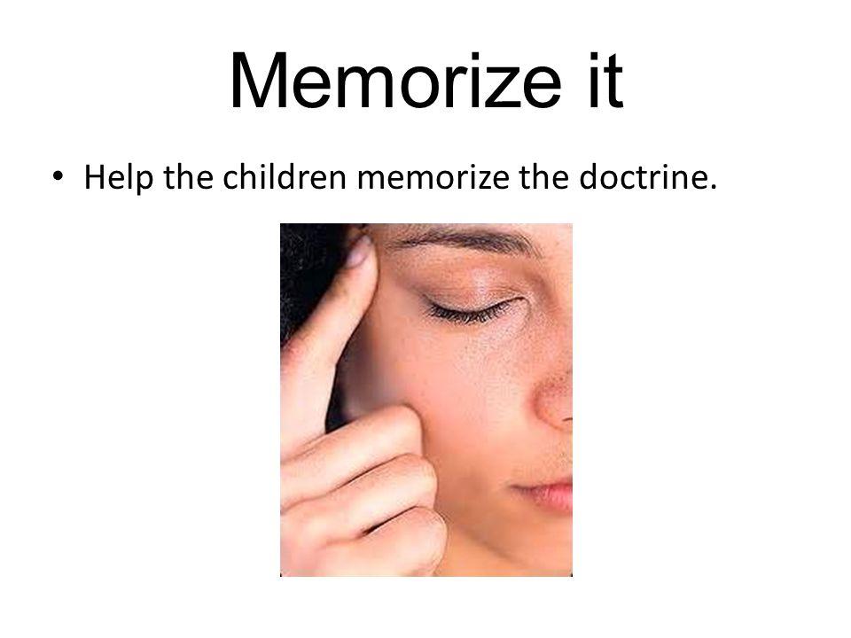 Memorize it Help the children memorize the doctrine.