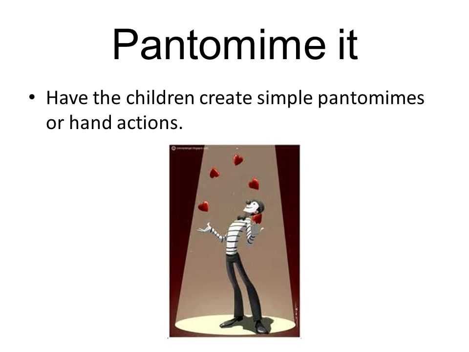 Pantomime it Have the children create simple pantomimes or hand actions.