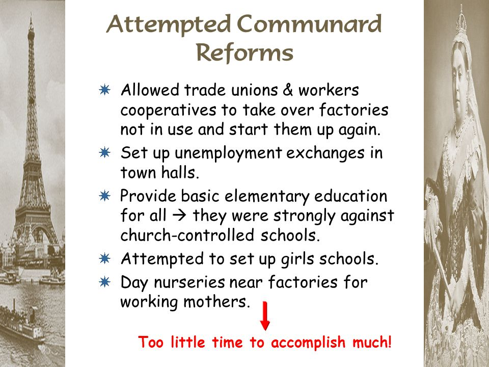 Attempted Communard Reforms * Allowed trade unions & workers cooperatives to take over factories not in use and start them up again. * Set up unemploy