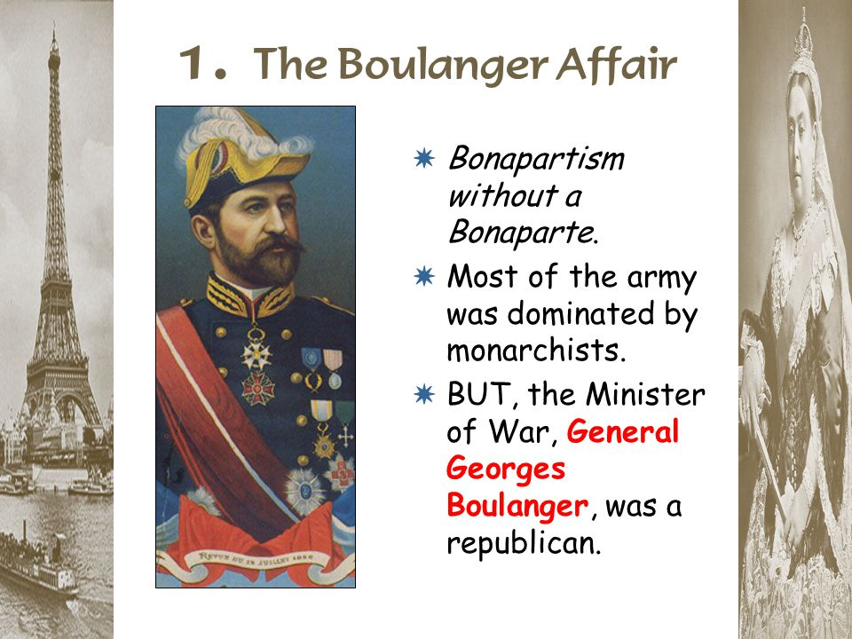 1. The Boulanger Affair * Bonapartism without a Bonaparte. * Most of the army was dominated by monarchists. * BUT, the Minister of War, General George