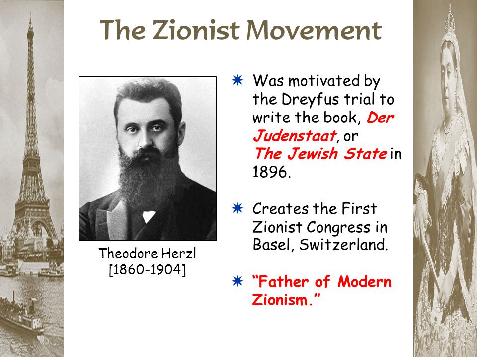 The Zionist Movement Theodore Herzl [1860-1904] *Was motivated by the Dreyfus trial to write the book, Der Judenstaat, or The Jewish State in 1896. *C