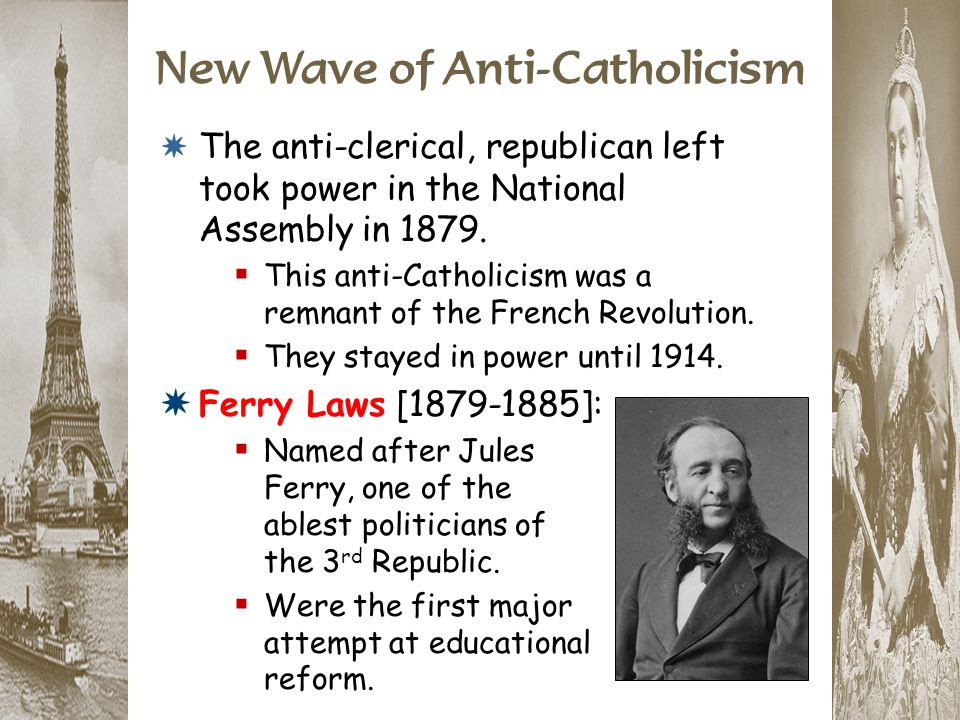 New Wave of Anti-Catholicism * The anti-clerical, republican left took power in the National Assembly in 1879.  This anti-Catholicism was a remnant o