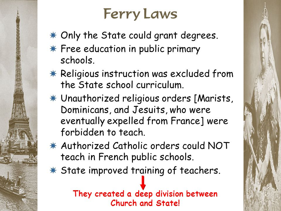 Ferry Laws * Only the State could grant degrees. * Free education in public primary schools. * Religious instruction was excluded from the State schoo