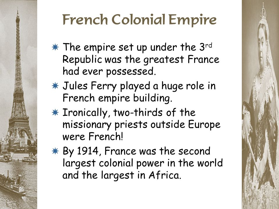 French Colonial Empire * The empire set up under the 3 rd Republic was the greatest France had ever possessed. * Jules Ferry played a huge role in Fre
