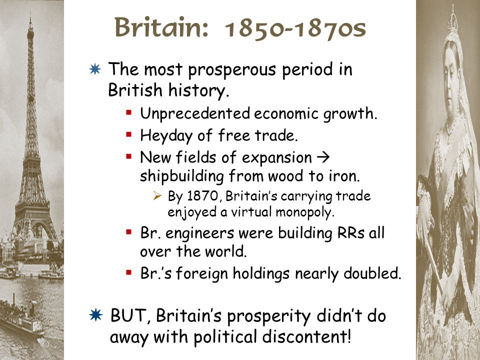 Britain: 1850-1870s * The most prosperous period in British history.  Unprecedented economic growth.  Heyday of free trade.  New fields of expansio