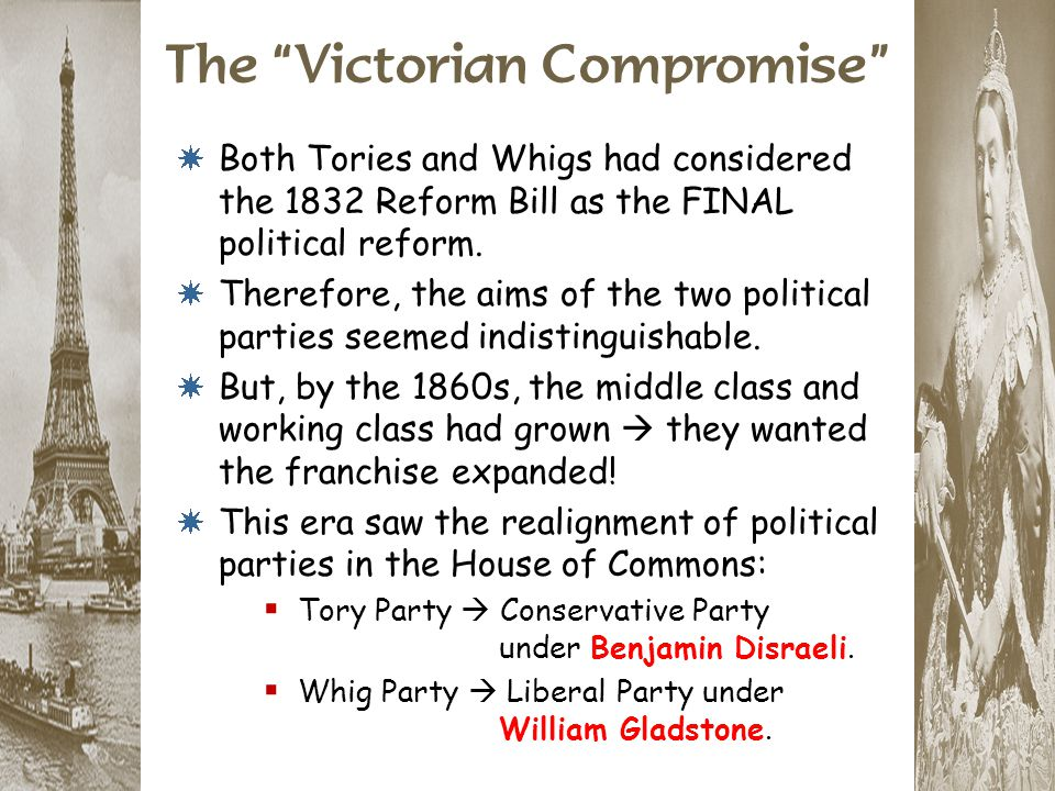 """The """"Victorian Compromise"""" * Both Tories and Whigs had considered the 1832 Reform Bill as the FINAL political reform. * Therefore, the aims of the two"""