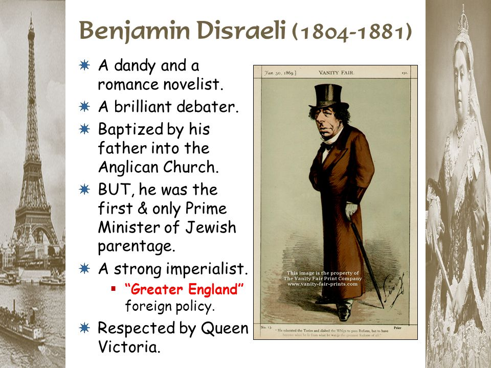 Benjamin Disraeli (1804-1881) * A dandy and a romance novelist. * A brilliant debater. * Baptized by his father into the Anglican Church. * BUT, he wa