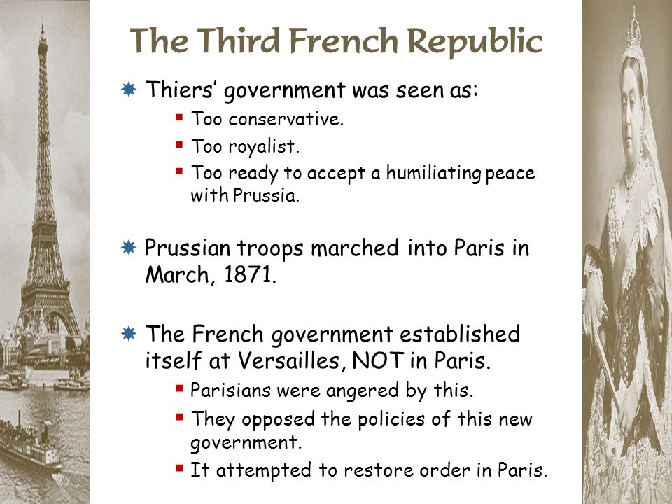 The Third French Republic  Thiers' government was seen as:  Too conservative.  Too royalist.  Too ready to accept a humiliating peace with Prussia