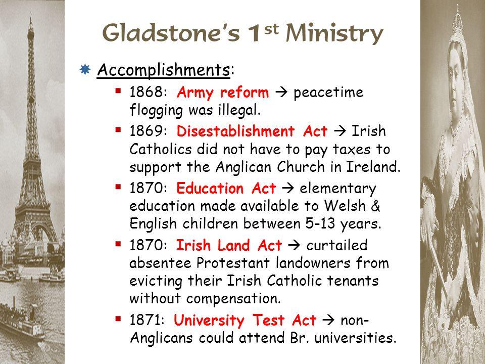 Gladstone's 1 st Ministry  Accomplishments:  1868: Army reform  peacetime flogging was illegal.  1869: Disestablishment Act  Irish Catholics did