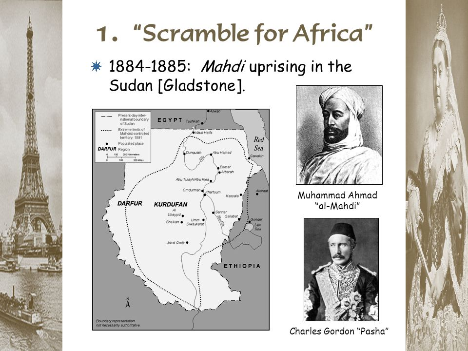 "1. ""Scramble for Africa"" * 1884-1885: Mahdi uprising in the Sudan [Gladstone]. Muhammad Ahmad ""al-Mahdi"" Charles Gordon ""Pasha"""
