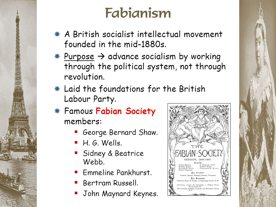 Fabianism  A British socialist intellectual movement founded in the mid-1880s.  Purpose  advance socialism by working through the political system,