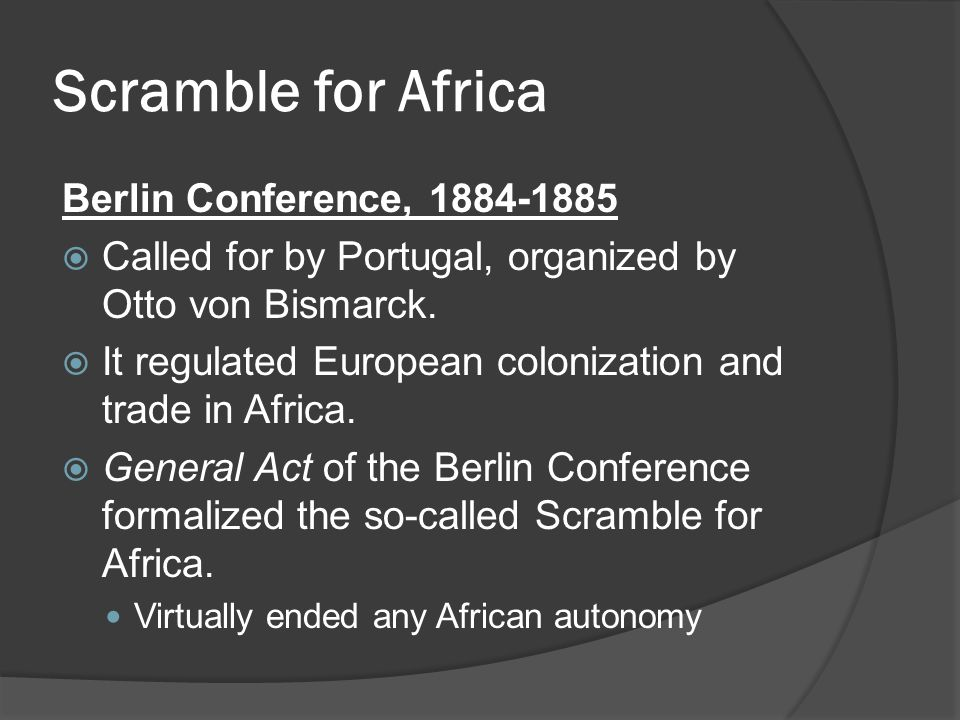 Scramble for Africa Berlin Conference, 1884-1885  Called for by Portugal, organized by Otto von Bismarck.