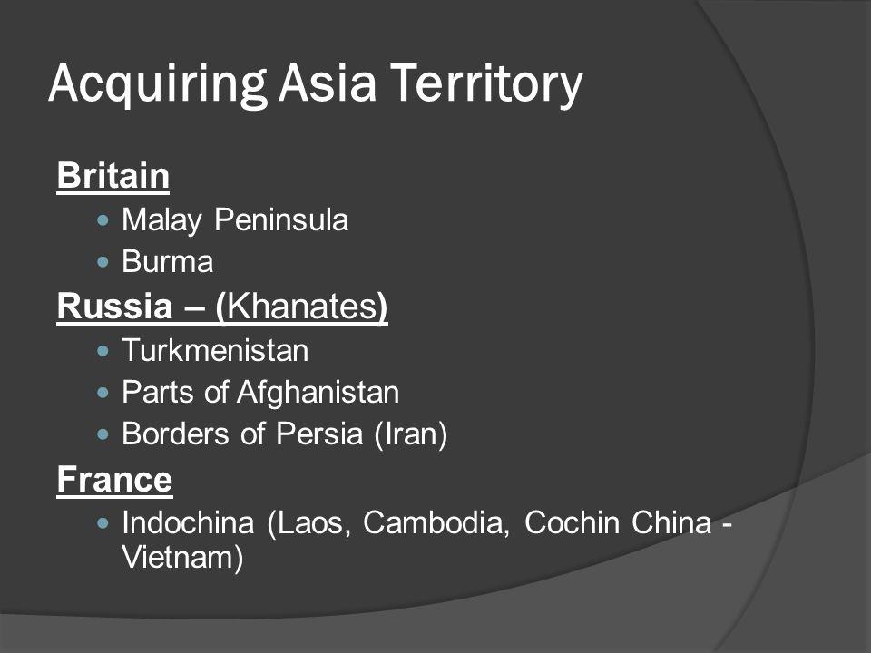 Acquiring Asia Territory Britain Malay Peninsula Burma Russia – (Khanates) Turkmenistan Parts of Afghanistan Borders of Persia (Iran) France Indochina