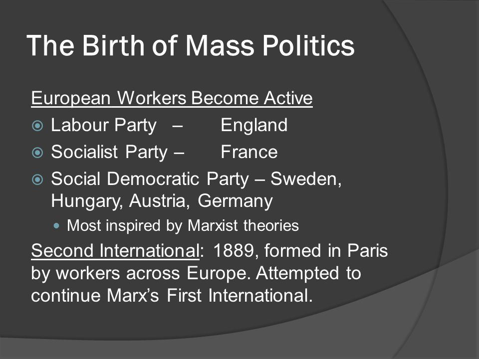 The Birth of Mass Politics European Workers Become Active  Labour Party–England  Socialist Party –France  Social Democratic Party – Sweden, Hungary, Austria, Germany Most inspired by Marxist theories Second International: 1889, formed in Paris by workers across Europe.