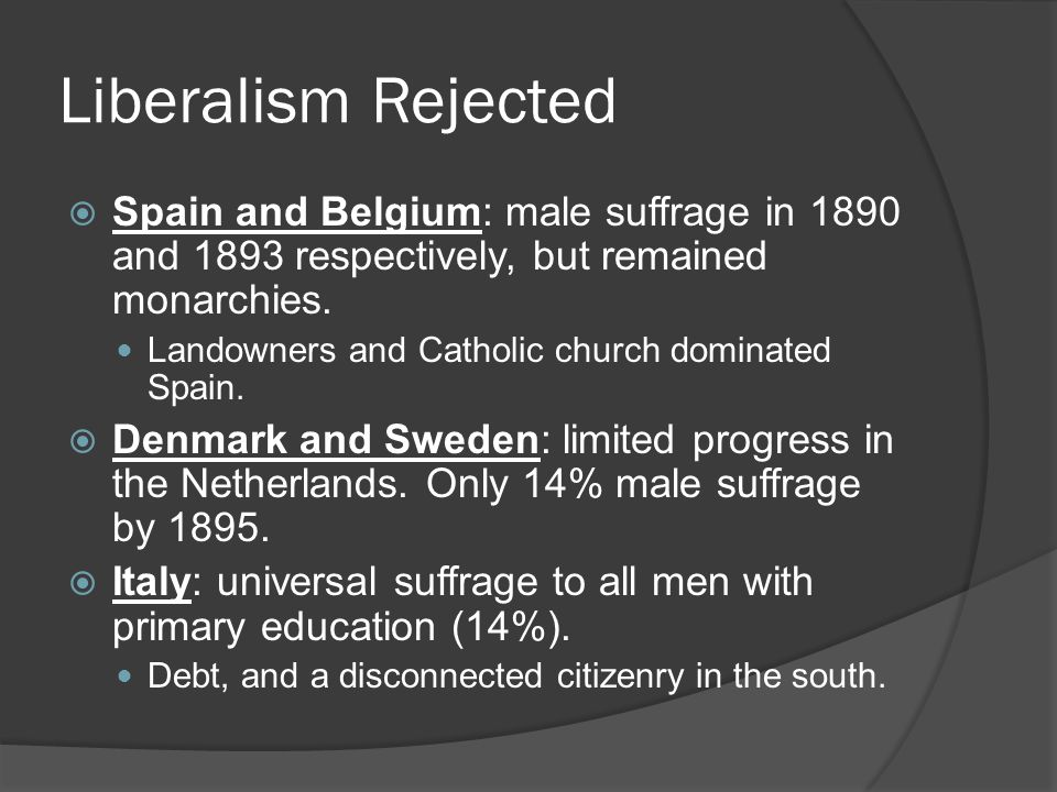 Liberalism Rejected  Spain and Belgium: male suffrage in 1890 and 1893 respectively, but remained monarchies.