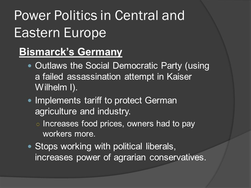 Power Politics in Central and Eastern Europe Bismarck's Germany Outlaws the Social Democratic Party (using a failed assassination attempt in Kaiser Wilhelm I).