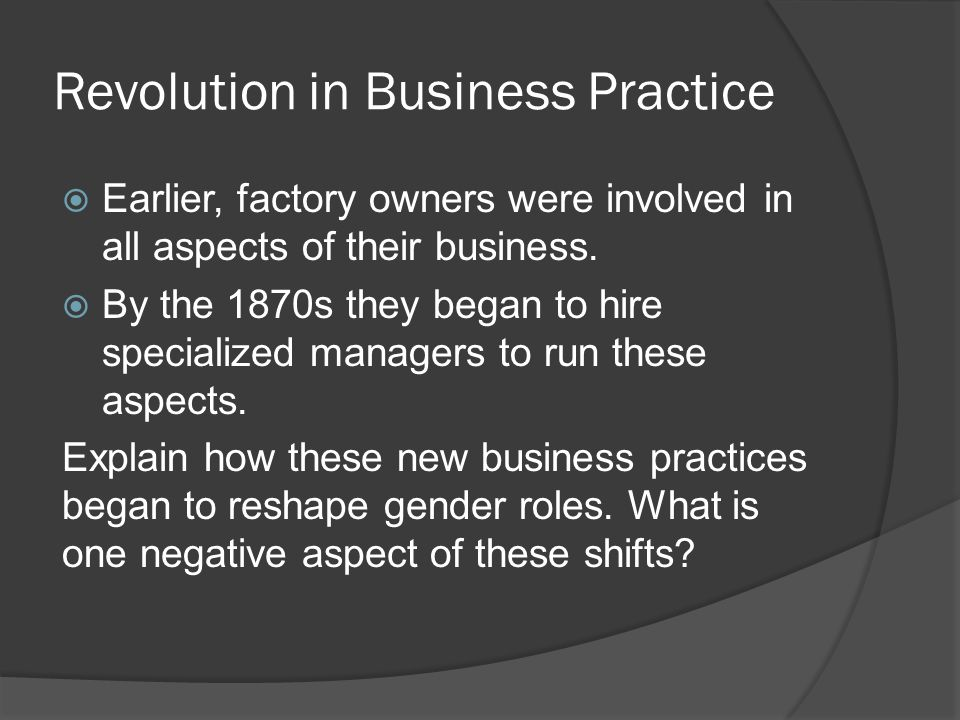 Revolution in Business Practice  Earlier, factory owners were involved in all aspects of their business.