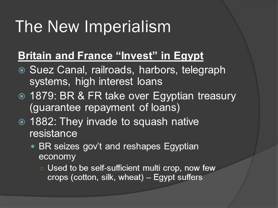 The New Imperialism Britain and France Invest in Egypt  Suez Canal, railroads, harbors, telegraph systems, high interest loans  1879: BR & FR take over Egyptian treasury (guarantee repayment of loans)  1882: They invade to squash native resistance BR seizes gov't and reshapes Egyptian economy ○ Used to be self-sufficient multi crop, now few crops (cotton, silk, wheat) – Egypt suffers