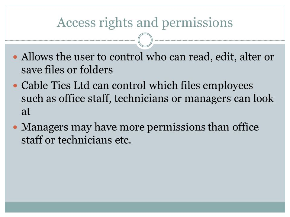 Access rights and permissions Allows the user to control who can read, edit, alter or save files or folders Cable Ties Ltd can control which files employees such as office staff, technicians or managers can look at Managers may have more permissions than office staff or technicians etc.