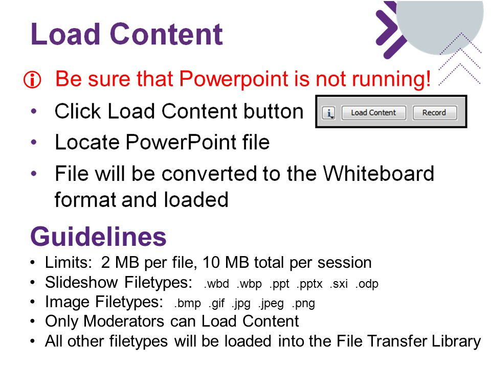 Load Content to Whiteboard Guidelines Limits: 2 MB per file, 10 MB total per session Slideshow Filetypes:.wbd.wbp.ppt.pptx.sxi.odp Image Filetypes:.bmp.gif.jpg.jpeg.png Only Moderators can Load Content All other filetypes will be loaded into the File Transfer Library  Be sure that Powerpoint is not running!