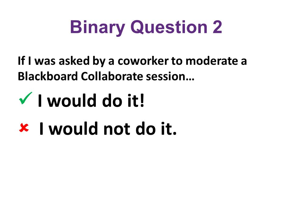 Binary Question 2 If I was asked by a coworker to moderate a Blackboard Collaborate session… I would do it.