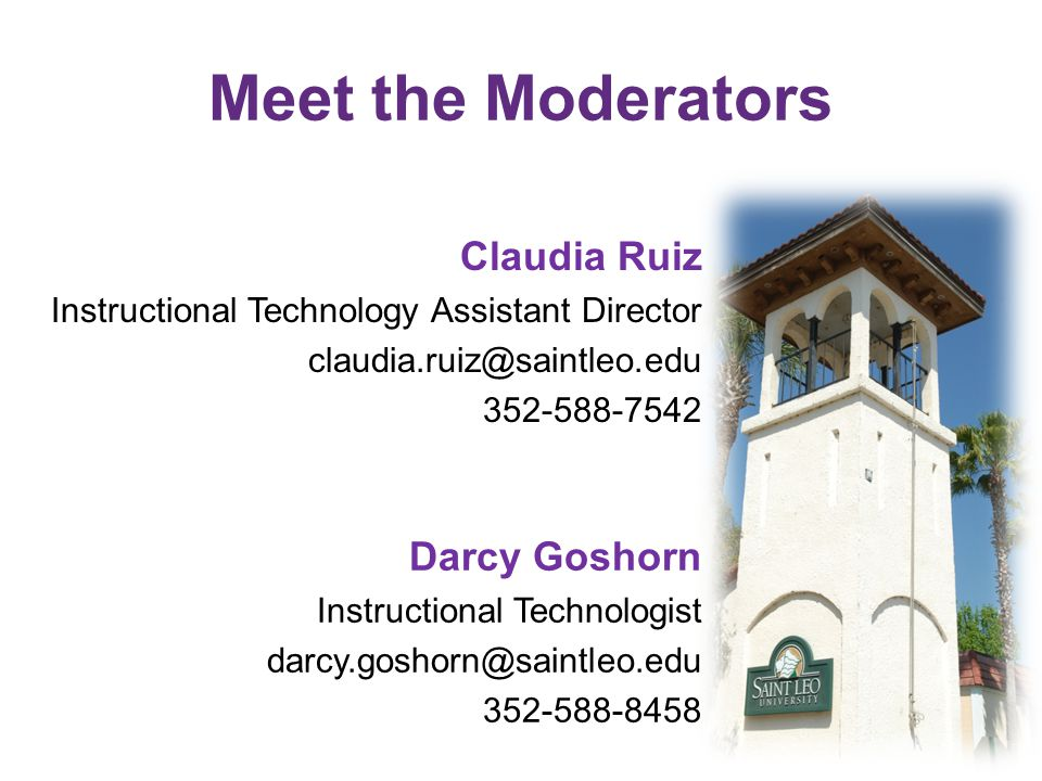 Meet the Moderators Claudia Ruiz Instructional Technology Assistant Director claudia.ruiz@saintleo.edu 352-588-7542 Darcy Goshorn Instructional Technologist darcy.goshorn@saintleo.edu 352-588-8458