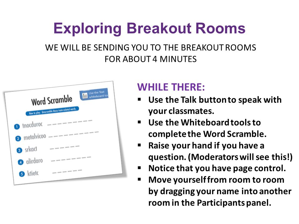 WE WILL BE SENDING YOU TO THE BREAKOUT ROOMS FOR ABOUT 4 MINUTES Exploring Breakout Rooms WHILE THERE:  Use the Talk button to speak with your classmates.