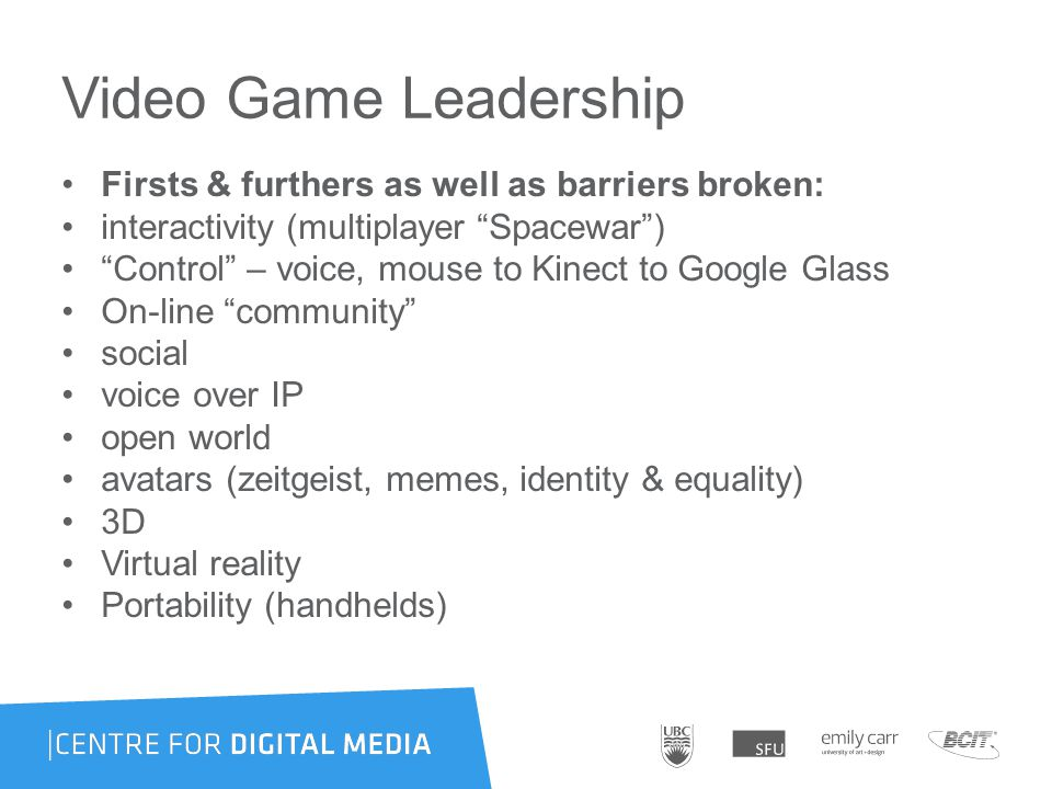 Video Game Leadership Firsts & furthers as well as barriers broken: interactivity (multiplayer Spacewar ) Control – voice, mouse to Kinect to Google Glass On-line community social voice over IP open world avatars (zeitgeist, memes, identity & equality) 3D Virtual reality Portability (handhelds)