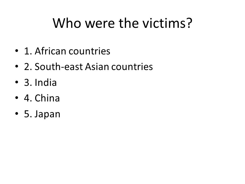 Who were the victims? 1. African countries 2. South-east Asian countries 3. India 4. China 5. Japan