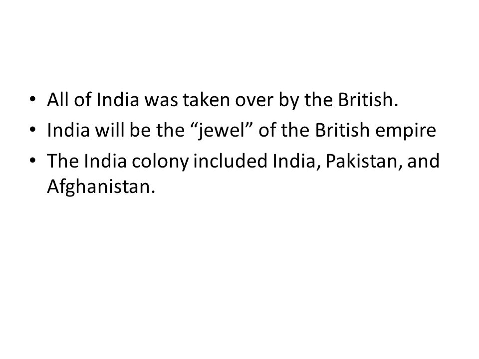 "All of India was taken over by the British. India will be the ""jewel"" of the British empire The India colony included India, Pakistan, and Afghanistan"