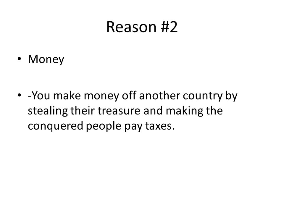 Reason #2 Money -You make money off another country by stealing their treasure and making the conquered people pay taxes.