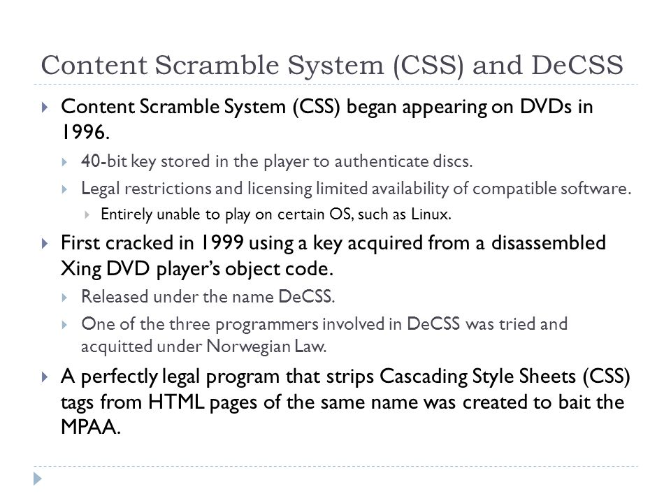 Content Scramble System (CSS) and DeCSS  Content Scramble System (CSS) began appearing on DVDs in 1996.