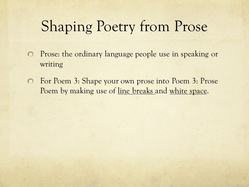 Prose: the ordinary language people use in speaking or writing For Poem 3: Shape your own prose into Poem 3: Prose Poem by making use of line breaks and white space.