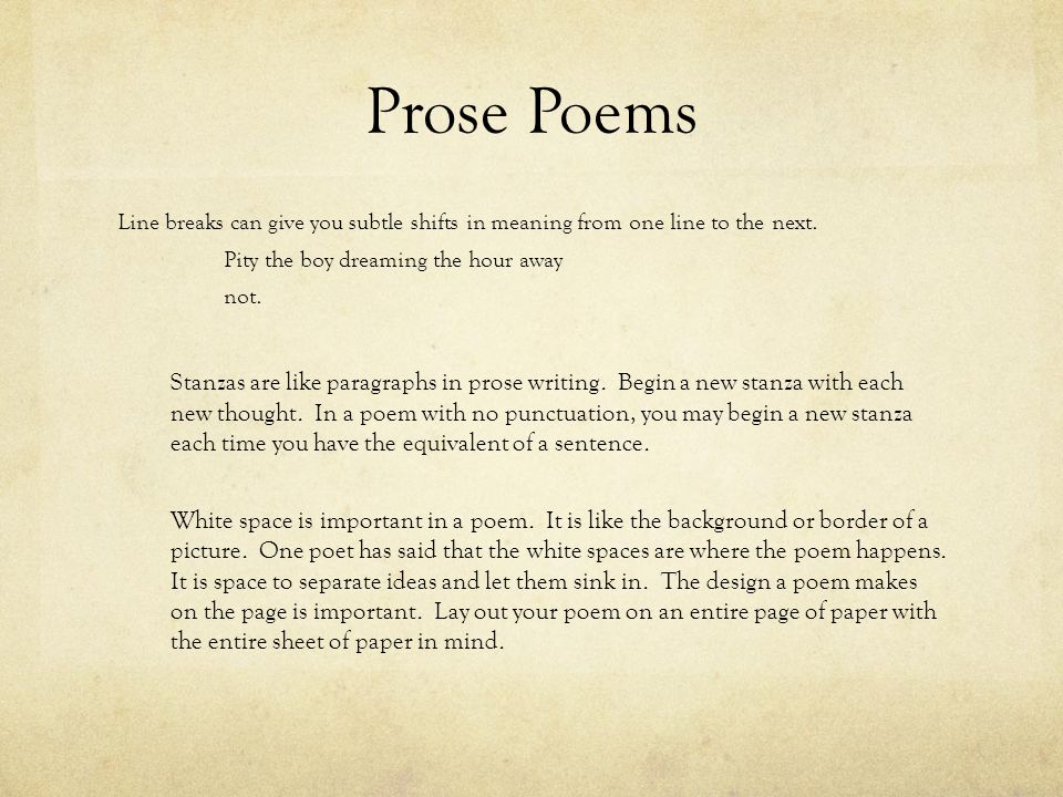 Prose Poems Line breaks can give you subtle shifts in meaning from one line to the next.