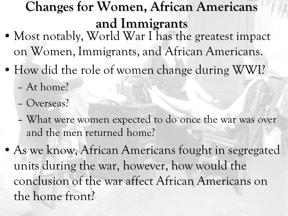 Changes for Women, African Americans and Immigrants Most notably, World War I has the greatest impact on Women, Immigrants, and African Americans.