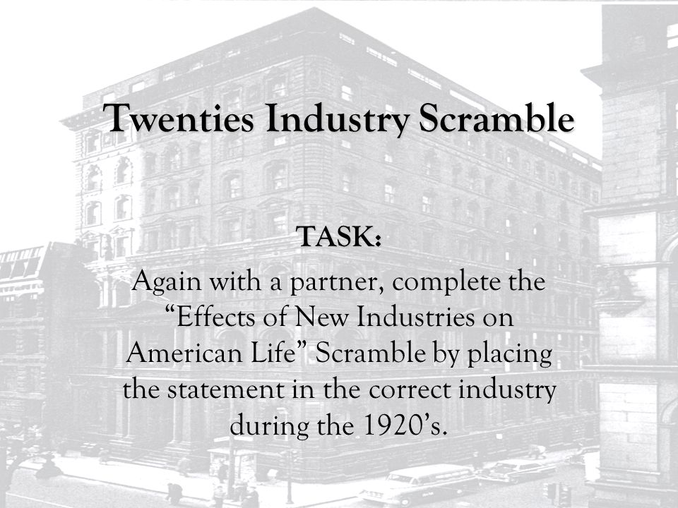 Twenties Industry Scramble TASK: Again with a partner, complete the Effects of New Industries on American Life Scramble by placing the statement in the correct industry during the 1920's.